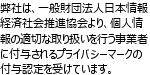 当社は、一般財団法人日本情報経済社会推進協会より、個人情報の適切な取り扱いを行う事業者に付与されるプライバシーマークの付与認定を受けています。